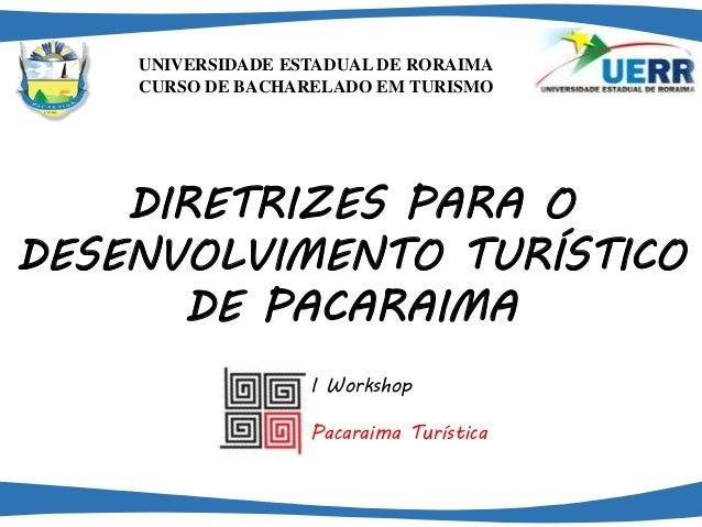 UNIVERSIDADE ESTADUAL DE RORAIMA  CURSO DE BACHARELADO EM TURISMO  DIRETRIZES PARA O  DESENVOLVIMENTO TURÍSTICO  DE PACARA...