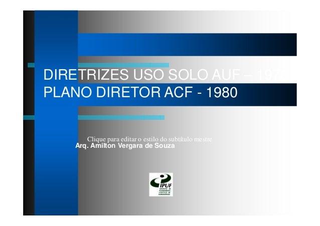 Clique para editar o estilo do subtítulo mestre DIRETRIZES USO SOLO AUF – 1976 PLANO DIRETOR ACF - 1980 Arq. Amilton Verga...