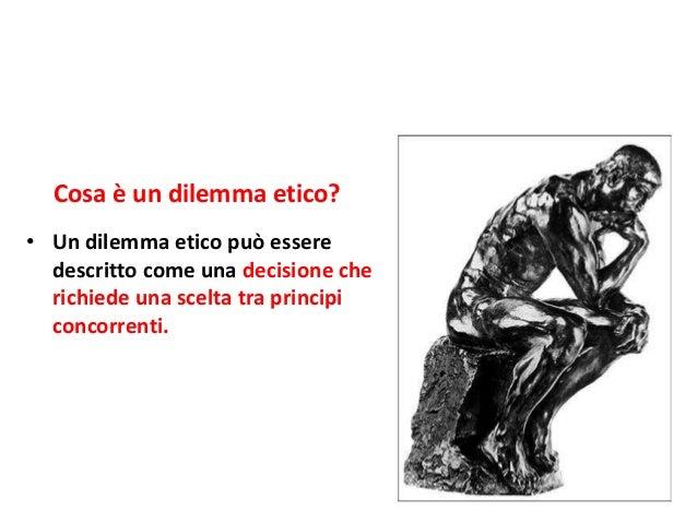 • Un dilemma etico può essere descritto come una decisione che richiede una scelta tra principi concorrenti. Cosa è un dil...