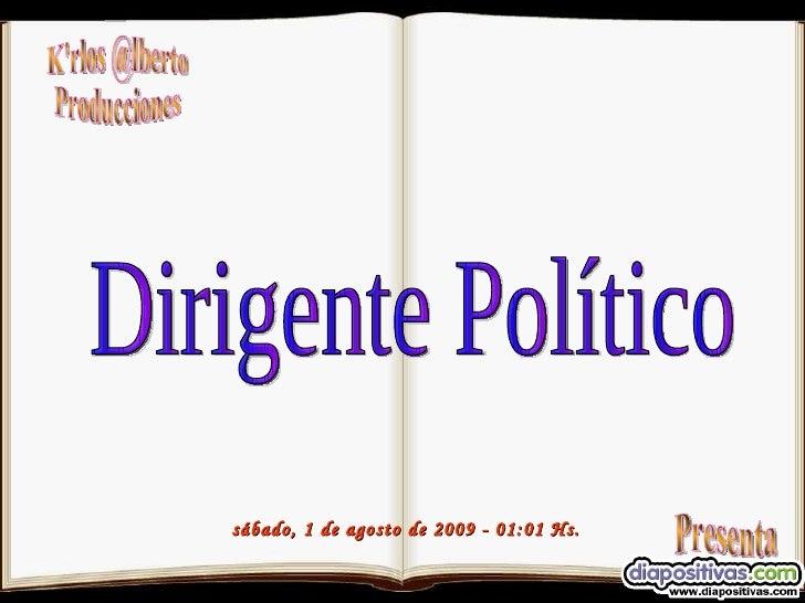 K'rlos @lberto Producciones Presenta sábado, 1 de agosto de 2009  -  01:01  Hs. Dirigente Político