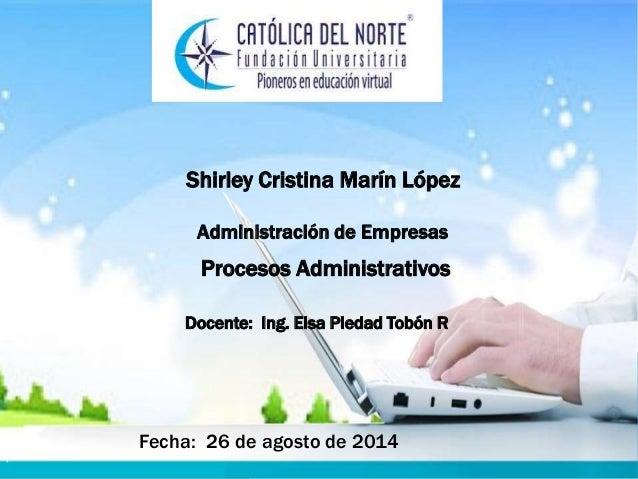 Shirley Cristina Marín López Docente: Ing. Elsa Piedad Tobón R Procesos Administrativos Fecha: 26 de agosto de 2014 Admini...