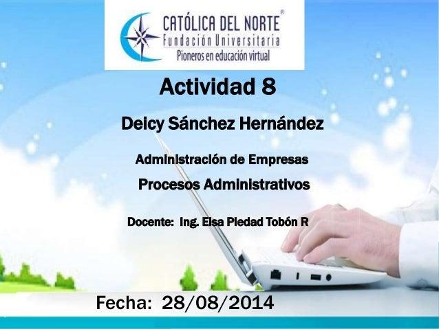 Actividad 8  Deicy Sánchez Hernández  Administración de Empresas  Procesos Administrativos  Docente: Ing. Elsa Piedad Tobó...