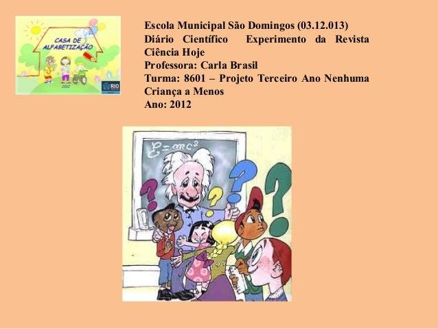 Escola Municipal São Domingos (03.12.013)Diário Científico    Experimento da RevistaCiência HojeProfessora: Carla BrasilTu...