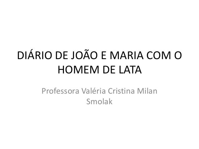 DIÁRIO DE JOÃO E MARIA COM O  HOMEM DE LATA  Professora Valéria Cristina Milan  Smolak