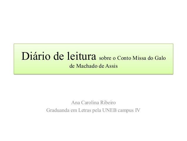 Diário de leitura sobre o Conto Missa do Galo de Machado de Assis Ana Carolina Ribeiro Graduanda em Letras pela UNEB campu...