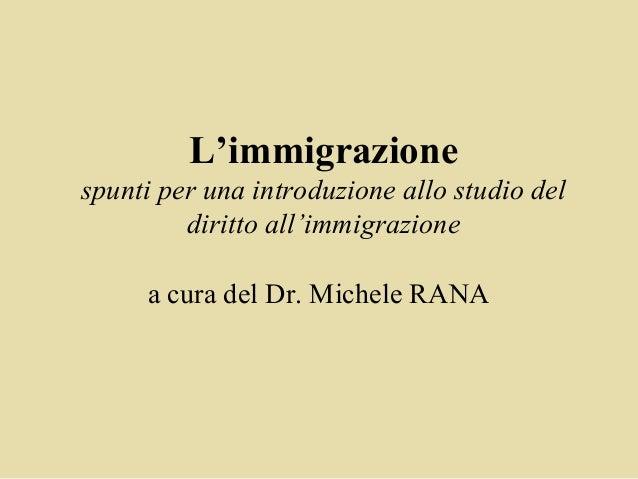L'immigrazionespunti per una introduzione allo studio del         diritto all'immigrazione     a cura del Dr. Michele RANA