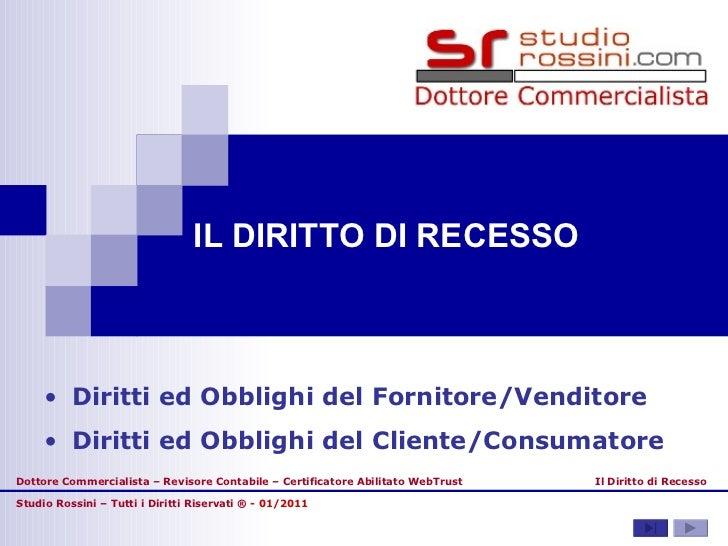 IL DIRITTO DI RECESSO Studio Rossini – Tutti i Diritti Riservati ®  - 01/2011 Il Diritto di Recesso <ul><li>Diritti ed Obb...