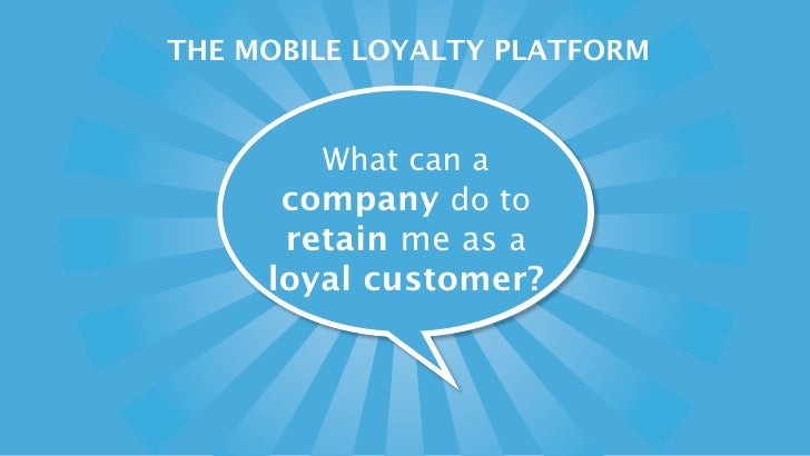 THE MOBILE LOYALTY PLATFORM           What can a       company do to       retain me as a      loyal customer?