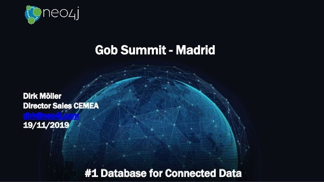 Gob Summit - Madrid #1 Database for Connected Data Dirk Möller Director Sales CEMEA dirk@neo4j.com 19/11/2019