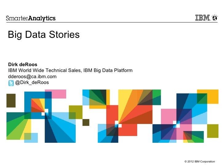 Big Data StoriesDirk deRoosIBM World Wide Technical Sales, IBM Big Data Platformdderoos@ca.ibm.com   @Dirk_deRoos         ...