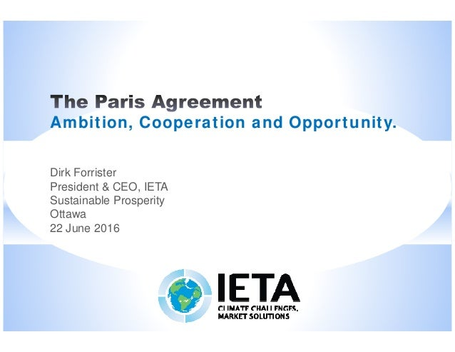 Ambition, Cooperation and Opportunity. Dirk Forrister President & CEO, IETA Sustainable Prosperity Ottawa 22 June 2016