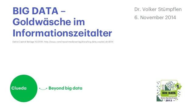 BIG DATA –  Goldwäsche im  Informationszeitalter  Dr. Volker Stümpflen  6. November 2014  Siehe Capital Beilage 10/2014: h...