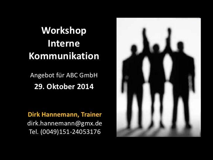 Workshop   InterneKommunikationAngebot für ABC GmbH  29. Oktober 2014Dirk Hannemann, Trainerdirk.hannemann@gmx.deTel. (004...
