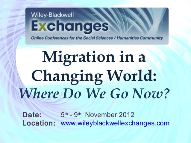 Migration in a  Changing World:Where Do We Go Now?Date:     5th - 9th November 2012Location: www.wileyblackwellexchanges.com