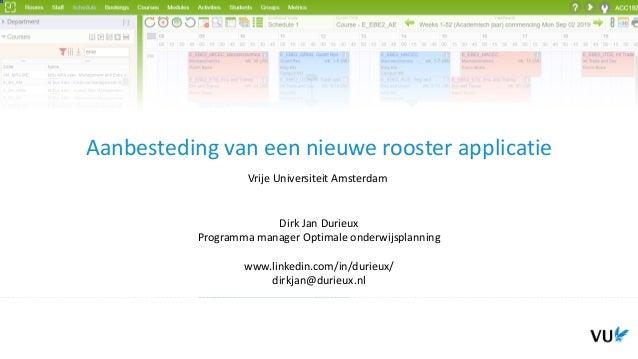 Aanbesteding van een nieuwe rooster applicatie Vrije Universiteit Amsterdam Dirk Jan Durieux Programma manager Optimale on...