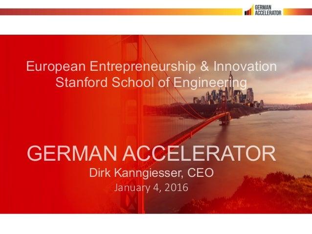 European Entrepreneurship & Innovation Stanford School of Engineering GERMAN ACCELERATOR Dirk Kanngiesser, CEO January 4,...