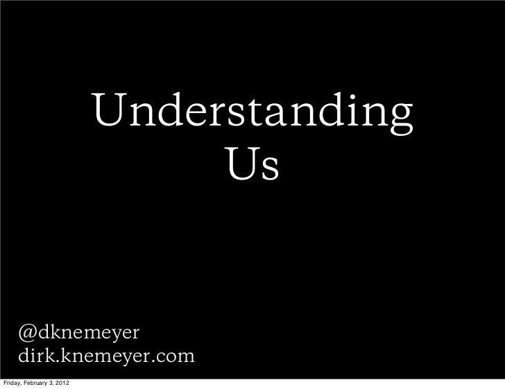 Understanding                                Us     @dknemeyer     dirk.knemeyer.comFriday, February 3, 2012