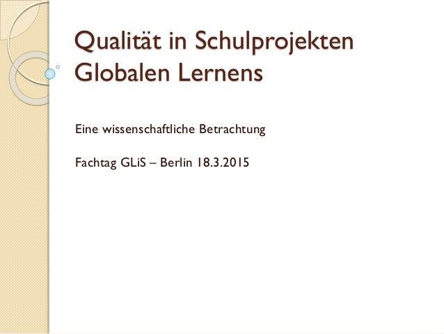 Qualität in Schulprojekten Globalen Lernens Eine wissenschaftliche Betrachtung Fachtag GLiS – Berlin 18.3.2015