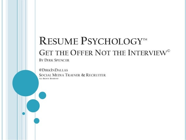 RESUME PSYCHOLOGY™GET THE OFFER NOT THE INTERVIEW©BY DIRK SPENCER@DIRKINDALLASSOCIAL MEDIA TRAINER & RECRUITERALL RIGHTS R...