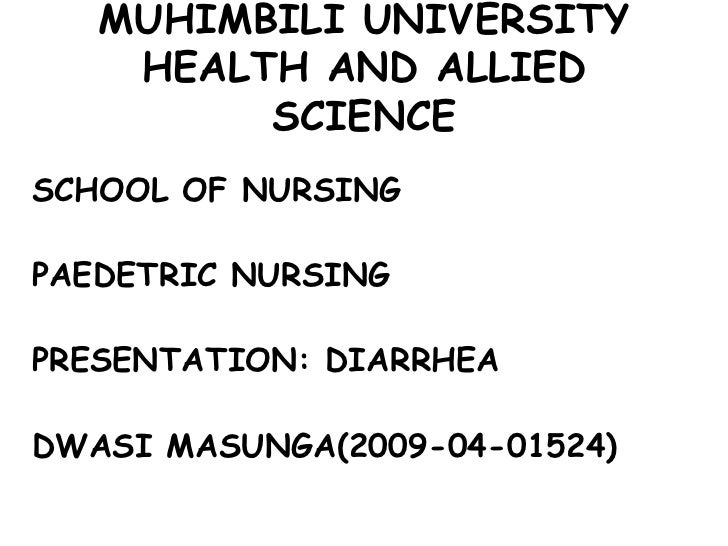 MUHIMBILI UNIVERSITY    HEALTH AND ALLIED         SCIENCESCHOOL OF NURSINGPAEDETRIC NURSINGPRESENTATION: DIARRHEADWASI MAS...