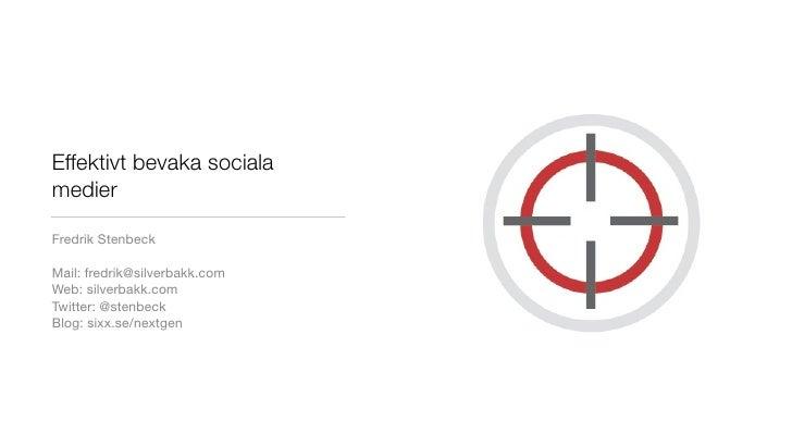 Effektivt bevaka sociala medier  Fredrik Stenbeck  Mail: fredrik@silverbakk.com Web: silverbakk.com Twitter: @stenbeck Blo...