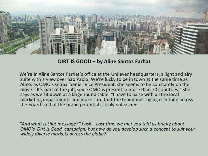 DIRT IS GOOD – by Aline SantosFarhat <ul><li>We're in Aline Santos Farhat´s office at the Unilever headquarters, a light ...