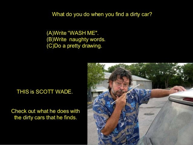 "What do you do when you find a dirty car? (A)Write ""WASH ME"". (B)Write naughty words. (C)Do a pretty drawing. THIS is SCOT..."
