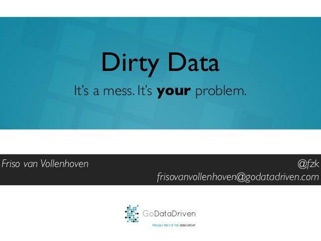GoDataDrivenPROUDLY PART OF THE XEBIA GROUP@fzkfrisovanvollenhoven@godatadriven.comDirty DataFriso van VollenhovenIt's a m...
