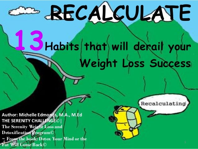RECALCULATE  13Habits that will derail your  Weight Loss Success  Author: Michelle Edmonds, M.A., M.Ed  THE SERENITY CHALL...