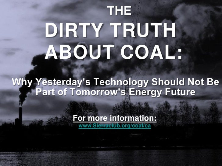 THE       DIRTY TRUTH       ABOUT COAL: Why Yesterday's Technology Should Not Be     Part of Tomorrow's Energy Future     ...
