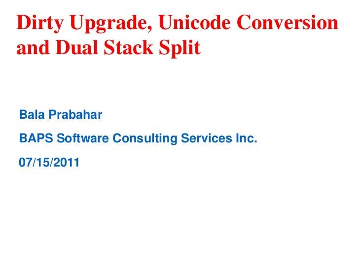 Dirty Upgrade, Unicode Conversionand Dual Stack SplitBala PrabaharBAPS Software Consulting Services Inc.07/15/2011