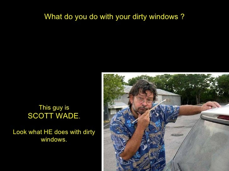 What do you do with your dirty windows ? This guy is SCOTT WADE . Look what HE does with dirty windows.