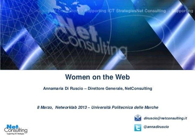 Women on the Web   Annamaria Di Ruscio – Direttore Generale, NetConsulting8 Marzo, Networklab 2013 – Università Politecnic...