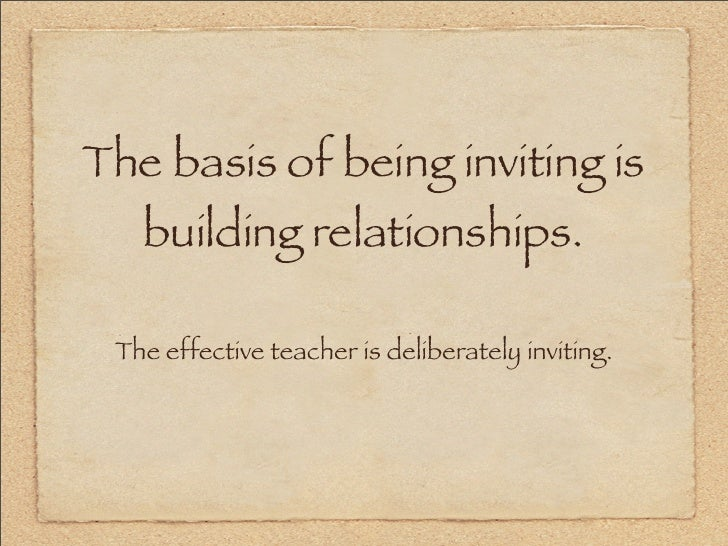 The basis of being inviting is    building relationships.   The effective teacher is deliberately inviting.