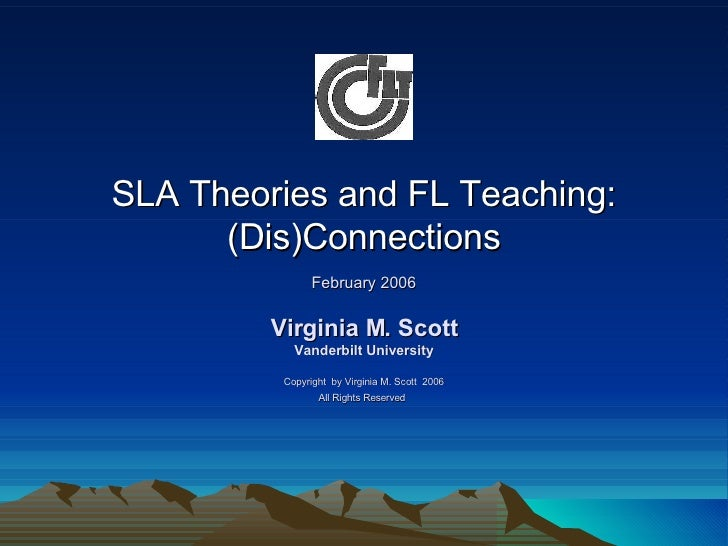 SLA Theories and FL Teaching: (Dis)Connections February 2006 Virginia M. Scott Vanderbilt University Copyright  by Virgini...