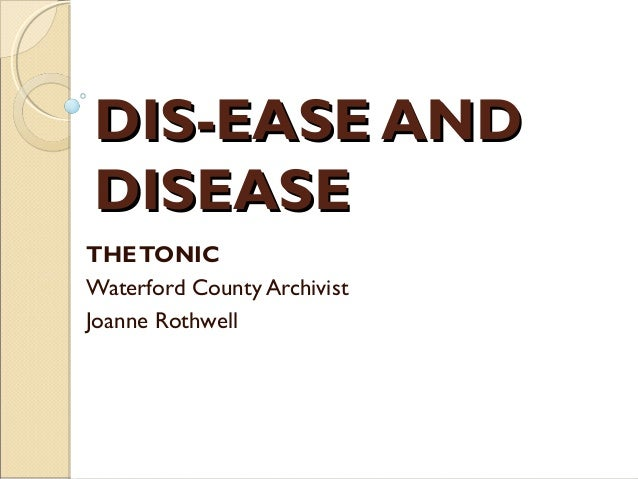 DIS-EASE ANDDISEASETHE TONICWaterford County ArchivistJoanne Rothwell