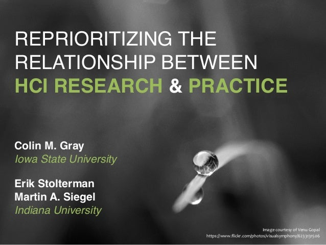 """REPRIORITIZING THE RELATIONSHIP BETWEEN  HCI RESEARCH & PRACTICE Colin M. Gray Iowa State University! """" Erik Stolterman..."""
