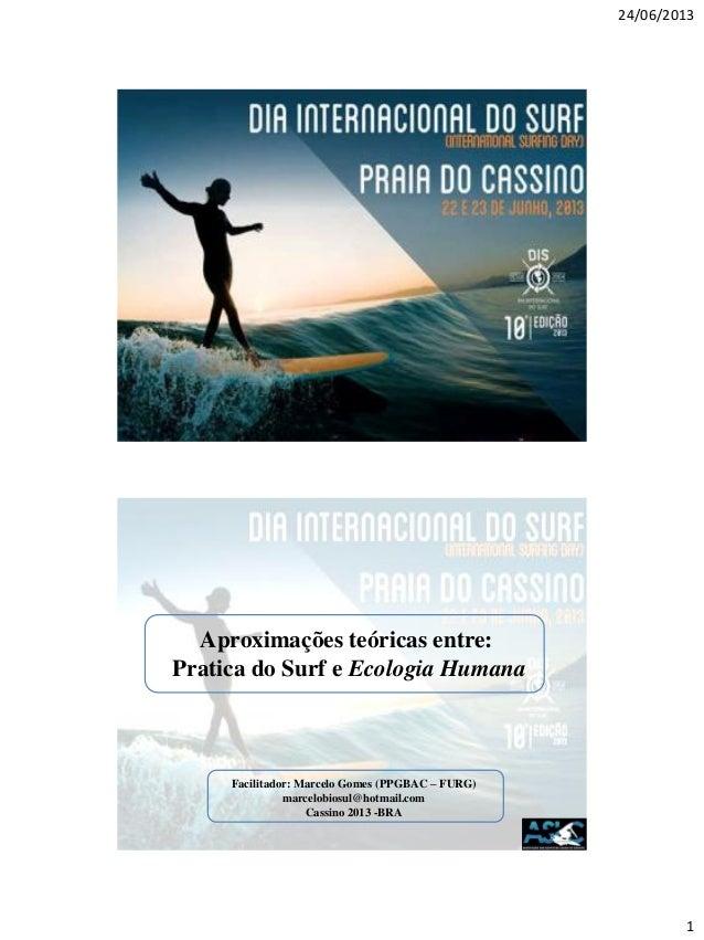24/06/20131Aproximações teóricas entre:Pratica do Surf e Ecologia HumanaFacilitador: Marcelo Gomes (PPGBAC – FURG)marcelob...
