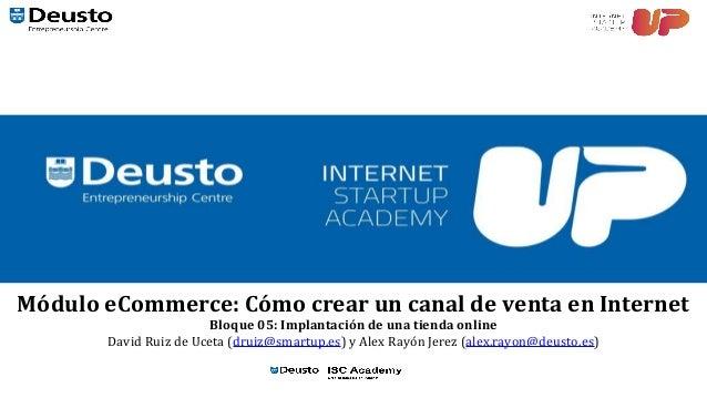 Módulo eCommerce: Cómo crear un canal de venta en Internet Bloque 05: Implantación de una tienda online David Ruiz de Ucet...