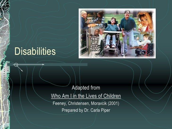 Disabilities                     Adapted from           Who Am I in the Lives of Children            Feeney, Christensen, ...
