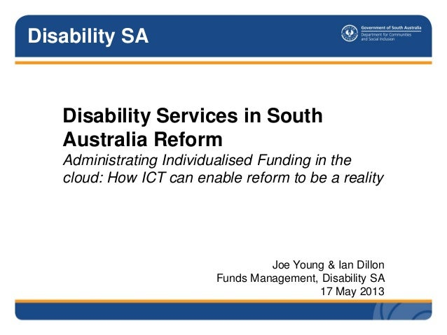 Disability SADisability Services in SouthAustralia ReformAdministrating Individualised Funding in thecloud: How ICT can en...