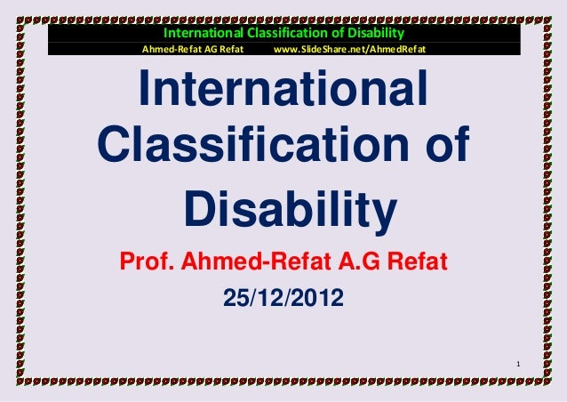 International Classification of Disability  Ahmed-Refat AG Refat   www.SlideShare.net/AhmedRefat  InternationalClassificat...