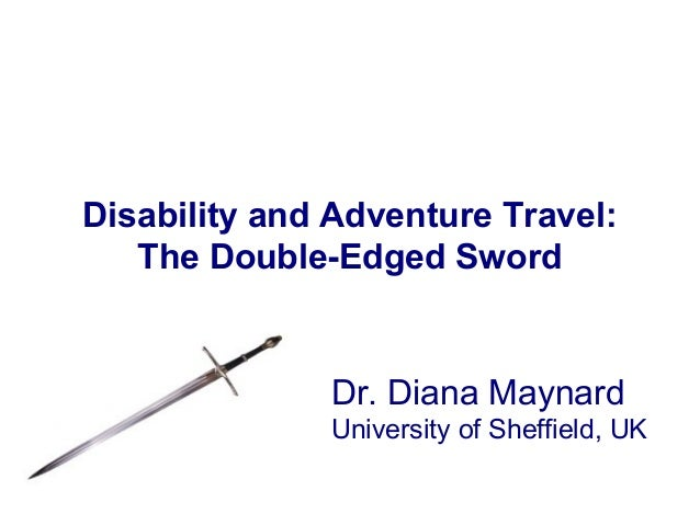 Disability and Adventure Travel: The Double-Edged Sword Dr. Diana Maynard University of Sheffield, UK