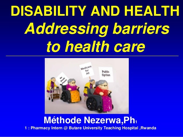 DISABILITY AND HEALTH Addressing barriers to health care Méthode Nezerwa,Ph1 1 : Pharmacy Intern @ Butare University Teach...