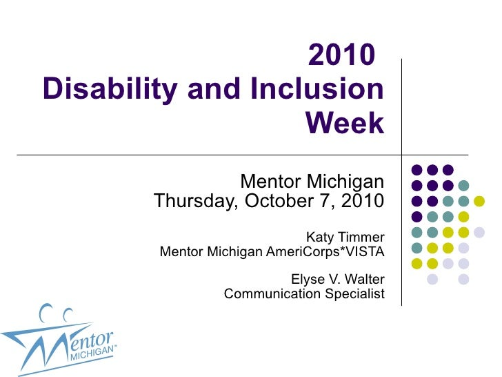 2010  Disability and Inclusion Week Mentor Michigan Thursday, October 7, 2010 Katy Timmer Mentor Michigan AmeriCorps*VISTA...