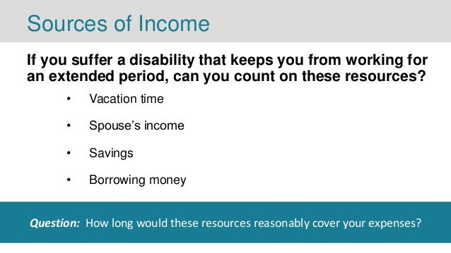 Sources of Income If you suffer a disability that keeps you from working for an extended period, can you count on these re...