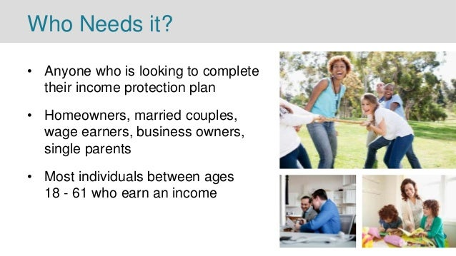 Who Needs it? • Anyone who is looking to complete their income protection plan • Homeowners, married couples, wage earners...