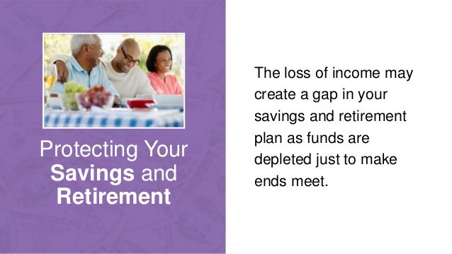Protecting Your Savings and Retirement The loss of income may create a gap in your savings and retirement plan as funds ar...