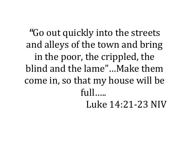 """Go out quickly into the streetsand alleys of the town and bring  in the poor, the crippled, theblind and the lame""…Make t..."