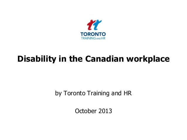 Disability in the Canadian workplace  by Toronto Training and HR  October 2013